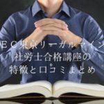 LEC東京リーガルマインド 社労士合格講座の特徴と口コミまとめ